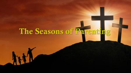 The Seasons of Parenting. There are seasons in each year, seasons in a person's life, and there are seasons of parenting. We parent a child who is 7 years.