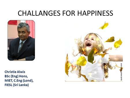 Christie Alwis BSc (Eng) Hons, MIET, C.Eng (Lond), FIESL (Sri Lanka) CHALLANGES FOR HAPPINESS.
