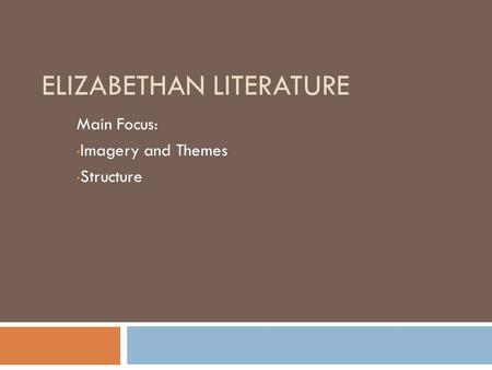ELIZABETHAN LITERATURE Main Focus: Imagery and Themes Structure.