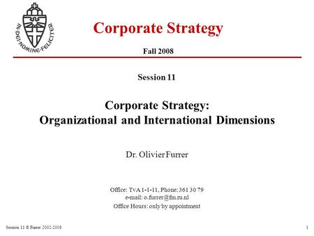 Session 11 © Furrer 2002-20081 Corporate Strategy Fall 2008 Session 11 Corporate Strategy: Organizational and International Dimensions Dr. Olivier Furrer.