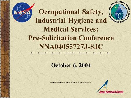 Occupational Safety, Industrial Hygiene and Medical Services; Pre-Solicitation Conference NNA04055727J-SJC October 6, 2004.