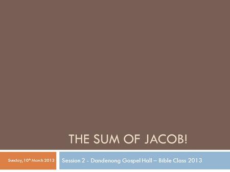THE SUM OF JACOB! Session 2 - Dandenong Gospel Hall – Bible Class 2013 Sunday, 10 th March 2013.