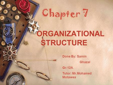 Chapter 7 ORGANIZATIONAL STRUCTURE Done By: Samin Ghazal Gr:12A Tutor: Mr.Mohamed Motawea.
