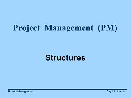 Project ManagementDay 1 in the pm Project Management (PM) Structures.