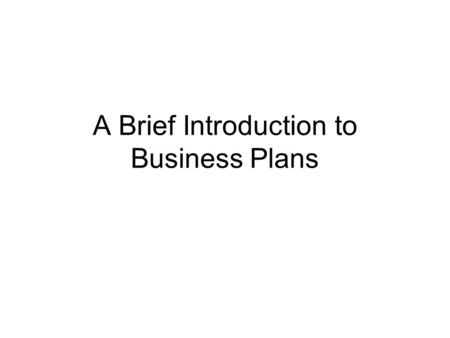 A Brief Introduction to Business Plans. Introduction Can be for new start up, business expansion, for external or internal use Looks at all aspects of.