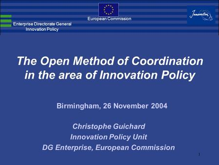 1 The Open Method of Coordination in the area of Innovation Policy European Commission Enterprise Directorate General Innovation Policy Christophe Guichard.