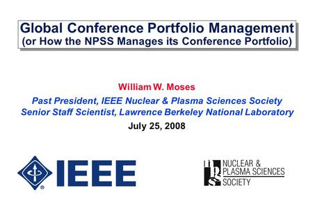 Global Conference Portfolio Management (or How the NPSS Manages its Conference Portfolio) William W. Moses Past President, IEEE Nuclear & Plasma Sciences.