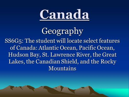 Canada Geography SS6G5: The student will locate select features of Canada: Atlantic Ocean, Pacific Ocean, Hudson Bay, St. Lawrence River, the Great Lakes,
