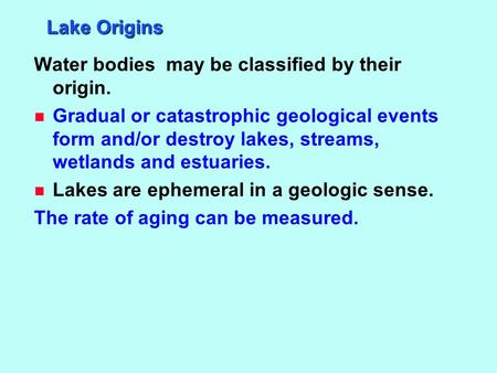 Lake Origins Water bodies may be classified by their origin. n Gradual or catastrophic geological events form and/or destroy lakes, streams, wetlands and.