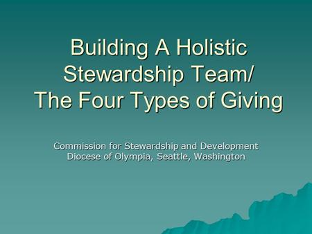 Building A Holistic Stewardship Team/ The Four Types of Giving Commission for Stewardship and Development Diocese of Olympia, Seattle, Washington.