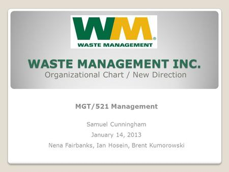 WASTE MANAGEMENT INC. Organizational Chart / New Direction MGT/521 Management Samuel Cunningham January 14, 2013 Nena Fairbanks, Ian Hosein, Brent Kumorowski.