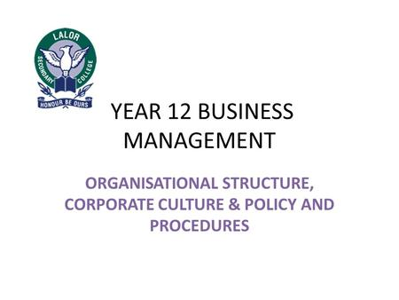 YEAR 12 BUSINESS MANAGEMENT ORGANISATIONAL STRUCTURE, CORPORATE CULTURE & POLICY AND PROCEDURES.