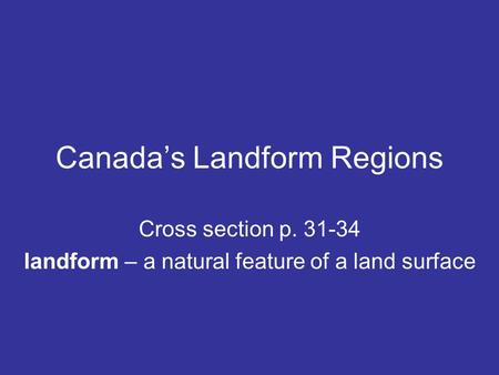 Canada's Landform Regions Cross section p. 31-34 landform – a natural feature of a land surface.
