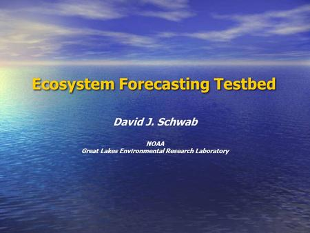 Ecosystem Forecasting Testbed David J. Schwab NOAA Great Lakes Environmental Research Laboratory.