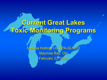 Current Great Lakes Toxic Monitoring Programs Melissa Hulting, US EPA-GLNPO Maumee Bay, OH February 22, 2005.
