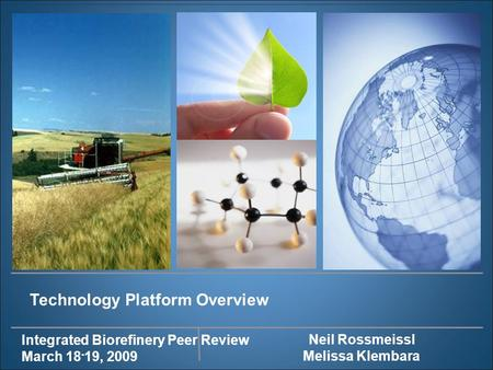 Integrated Biorefinery Peer Review March 18 - 19, 2009 Technology Platform Overview Neil Rossmeissl Melissa Klembara.
