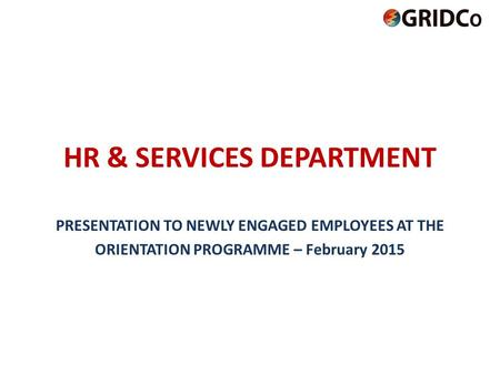 HR & SERVICES DEPARTMENT PRESENTATION TO NEWLY ENGAGED EMPLOYEES AT THE ORIENTATION PROGRAMME – February 2015.