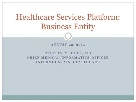 AUGUST 22, 2014 STANLEY M. HUFF, MD CHIEF MEDICAL INFORMATICS OFFICER INTERMOUNTAIN HEALTHCARE Healthcare Services Platform: Business Entity.
