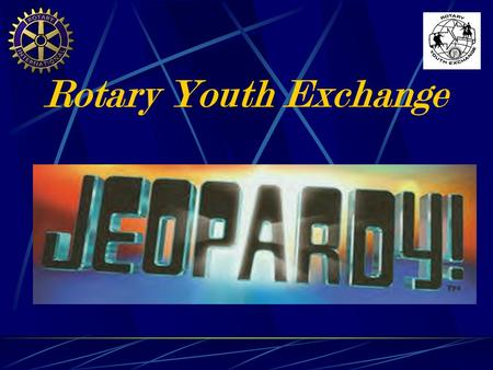 Rotary Youth Exchange Today's Categories Include… PotpourriGovernmentGeographyCapitals Canada & U.S. World Flags.