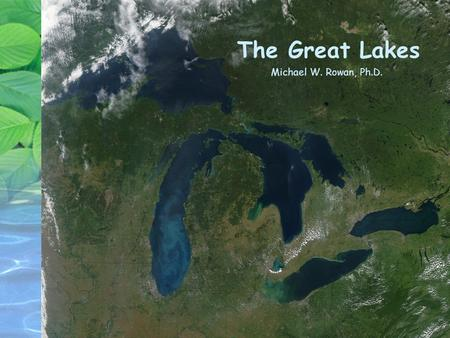 The Great Lakes Michael W. Rowan, Ph.D.. The Great Lakes Began to form ~500,000 years ago Took present shape ~10,000 years ago Watershed area = 196,000.
