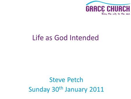 Steve Petch Sunday 30 th January 2011 Life as God Intended.