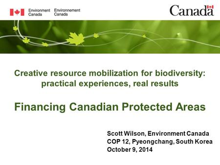 Creative resource mobilization for biodiversity: practical experiences, real results Financing Canadian Protected Areas Scott Wilson, Environment Canada.