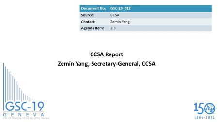 GSC-19 Meeting, 15-16 July 2015, Geneva CCSA Report Zemin Yang, Secretary-General, CCSA Document No:GSC-19_012 Source:CCSA Contact:Zemin Yang Agenda Item:2.3.