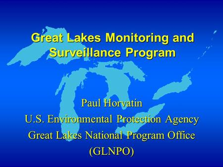 Great Lakes Monitoring and Surveillance Program Paul Horvatin U.S. Environmental Protection Agency Great Lakes National Program Office (GLNPO)