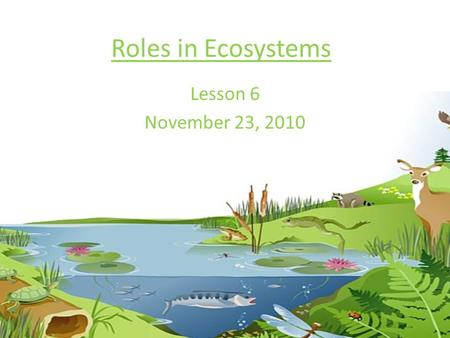 Roles in Ecosystems Lesson 6 November 23, 2010. Each organism has their own ecological niche in an ecosystem Ecological niche- the organism's place in.