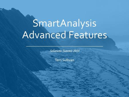 Solutions Summit 2014 SmartAnalysis Advanced Features Terri Sullivan.