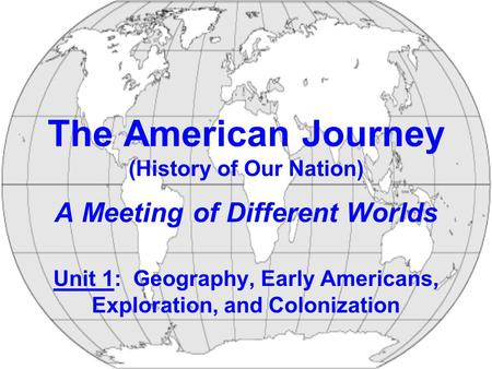 The American Journey (History of Our Nation) A Meeting of Different Worlds Unit 1: Geography, Early Americans, Exploration, and Colonization.
