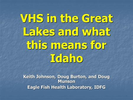 VHS in the Great Lakes and what this means for Idaho Keith Johnson, Doug Burton, and Doug Munson Eagle Fish Health Laboratory, IDFG.