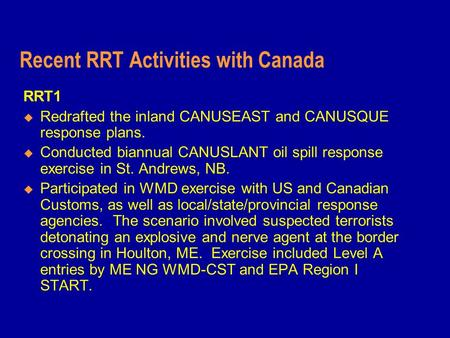 Recent RRT Activities with Canada RRT1  Redrafted the inland CANUSEAST and CANUSQUE response plans.  Conducted biannual CANUSLANT oil spill response.