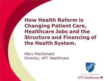 How Health Reform is Changing Patient Care, Healthcare Jobs and the Structure and Financing of the Health System. Mary MacDonald Director, AFT Healthcare.