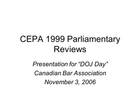 "CEPA 1999 Parliamentary Reviews Presentation for ""DOJ Day"" Canadian Bar Association November 3, 2006."