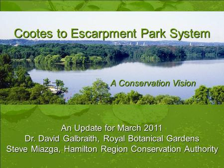Cootes to Escarpment Park System A Conservation Vision An Update for March 2011 Dr. David Galbraith, Royal Botanical Gardens Steve Miazga, Hamilton Region.