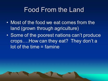 Food From the Land Most of the food we eat comes from the land (grown through agriculture) Some of the poorest nations can't produce crops….How can they.