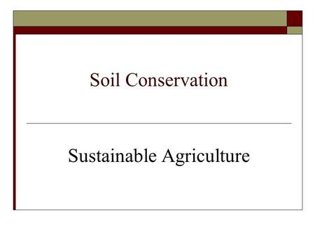 Soil Conservation Sustainable Agriculture. Major Agricultural Problems-SOIL  Erosion = loss of soil particles due to water and wind action  Over-cultivation.