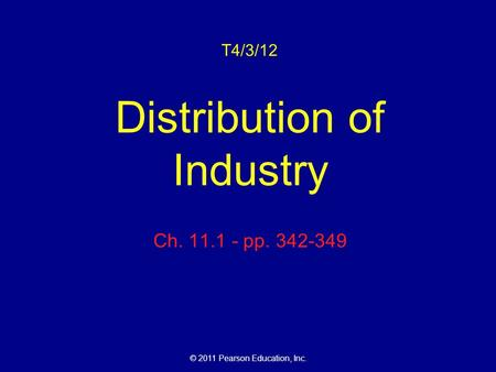 © 2011 Pearson Education, Inc. T4/3/12 Distribution of Industry Ch. 11.1 - pp. 342-349.
