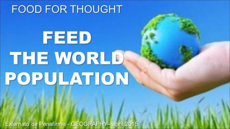 FOOD FOR THOUGHT FEED THE WORLD POPULATION Externato de Penafirme - GEOGRAPHY– april 2015 FOOD FOR THOUGHT FEED THE WORLD POPULATION Externato de Penafirme.