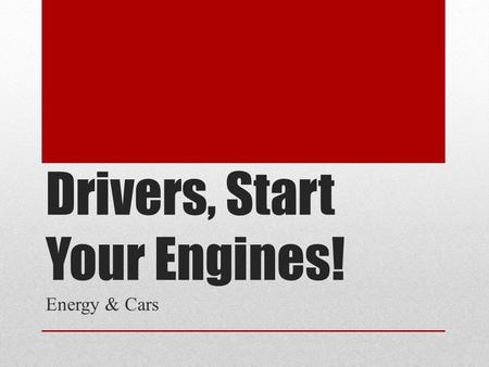 Drivers, Start Your Engines! Energy & Cars. Questions to consider: 1. How did you get to school today? Why did you choose this method? 2. Would you consider.