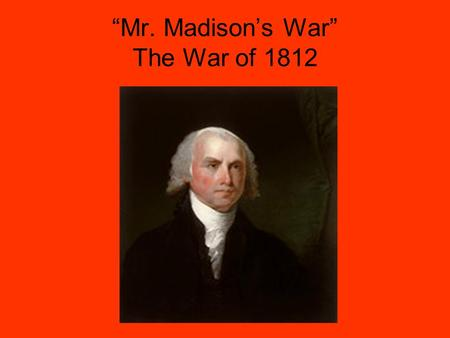"""Mr. Madison's War"" The War of 1812. Causes of the War Napoleonic War with the British The ""Warhawk"" Congress of 1812 Impressment Indian Attacks Desire."