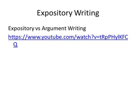 Expository Writing Expository vs Argument Writing https://www.youtube.com/watch?v=tRpPHylKFC Q.