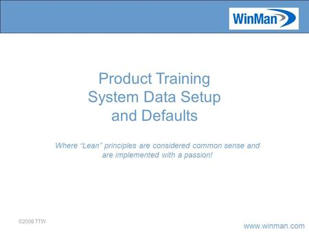 "Www.winman.com ©2008 TTW Where ""Lean"" principles are considered common sense and are implemented with a passion! Product Training System Data Setup and."