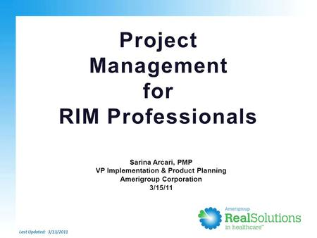 Project Management for RIM Professionals Last Updated: 3/13/2011 Sarina Arcari, PMP VP Implementation & Product Planning Amerigroup Corporation 3/15/11.