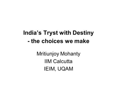 India's Tryst with Destiny - the choices we make Mritiunjoy Mohanty IIM Calcutta IEIM, UQAM.