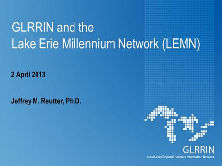 GLRRIN and the Lake Erie Millennium Network (LEMN) 2 April 2013 Jeffrey M. Reutter, Ph.D.