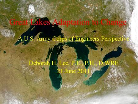 Great Lakes Adaptation to Change A U.S. Army Corps of Engineers Perspective Deborah H. Lee, P.E., P.H., D.WRE 21 June 2011.