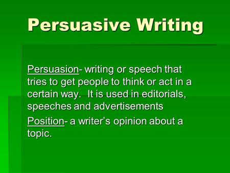 Persuasive Writing Persuasion- writing or speech that tries to get people to think or act in a certain way. It is used in editorials, speeches and advertisements.