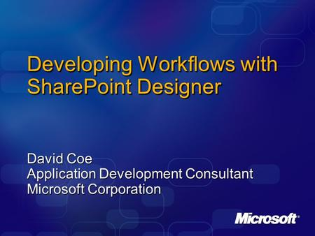 Developing Workflows with SharePoint Designer David Coe Application Development Consultant Microsoft Corporation.